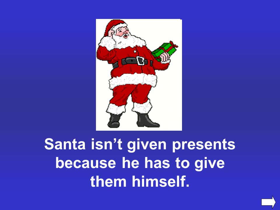 Santa isn't given presents because he has to give them himself.