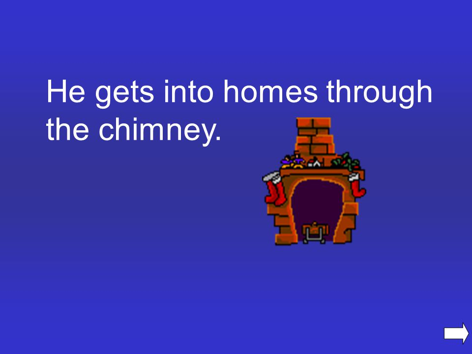 He gets into homes through the chimney.