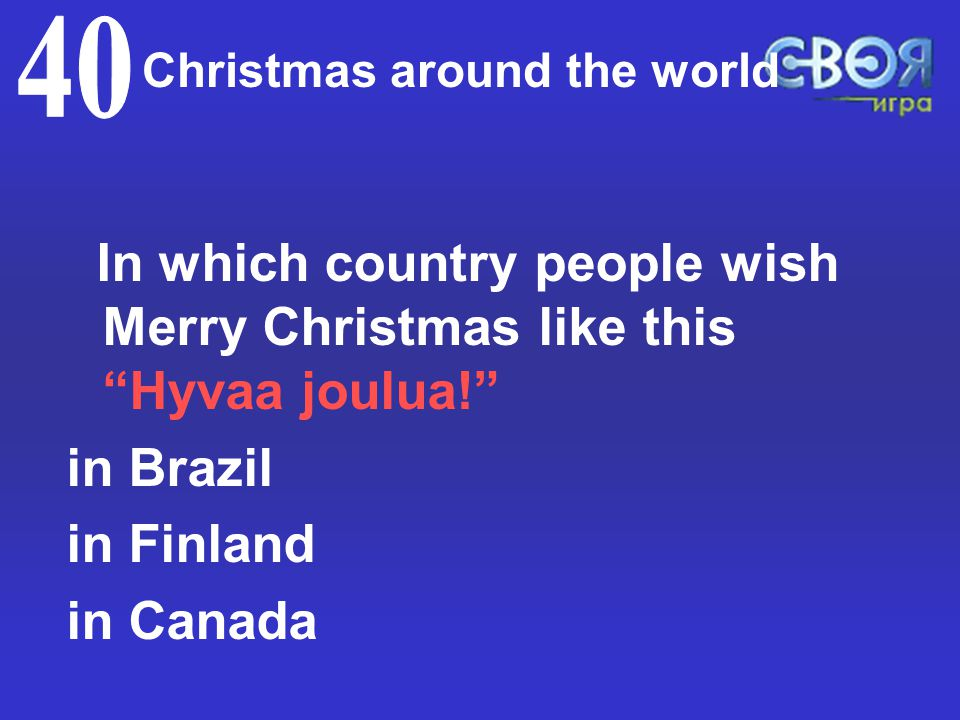 Christmas around the world In which country people wish Merry Christmas like this Hyvaa joulua! in Brazil in Finland in Canada