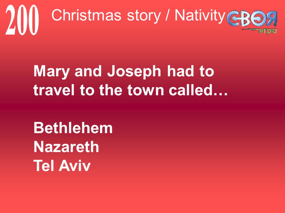 Christmas story / Nativity Mary and Joseph had to travel to the town called… Bethlehem Nazareth Tel Aviv