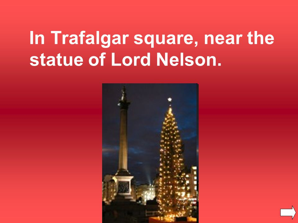 In Trafalgar square, near the statue of Lord Nelson.