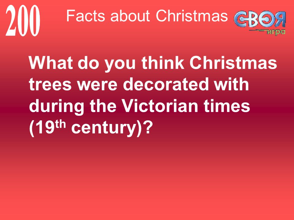 Facts about Christmas What do you think Christmas trees were decorated with during the Victorian times (19 th century)