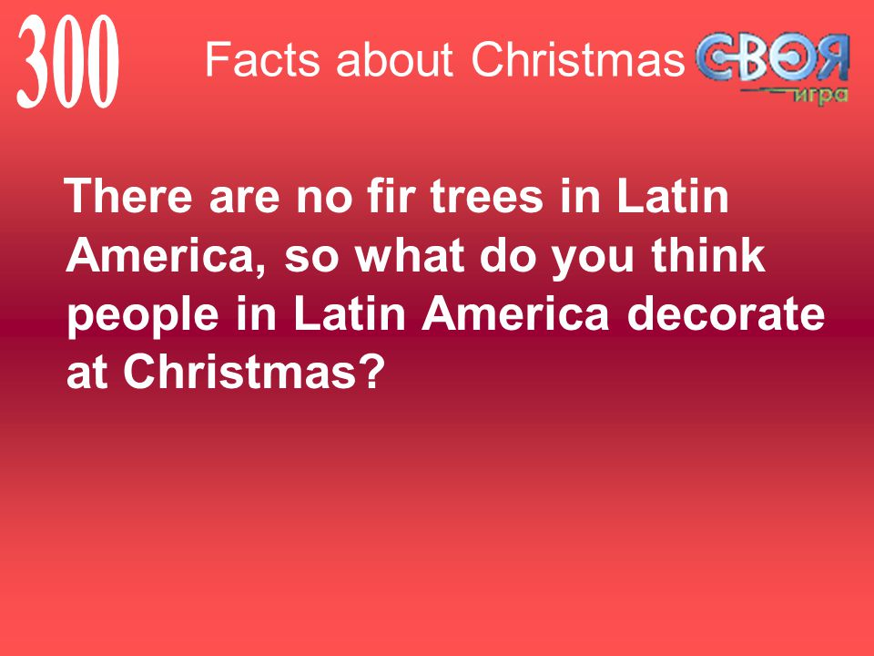 Facts about Christmas There are no fir trees in Latin America, so what do you think people in Latin America decorate at Christmas