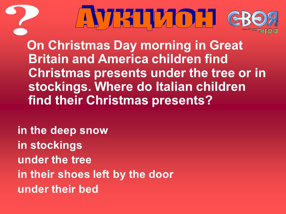 On Christmas Day morning in Great Britain and America children find Christmas presents under the tree or in stockings.