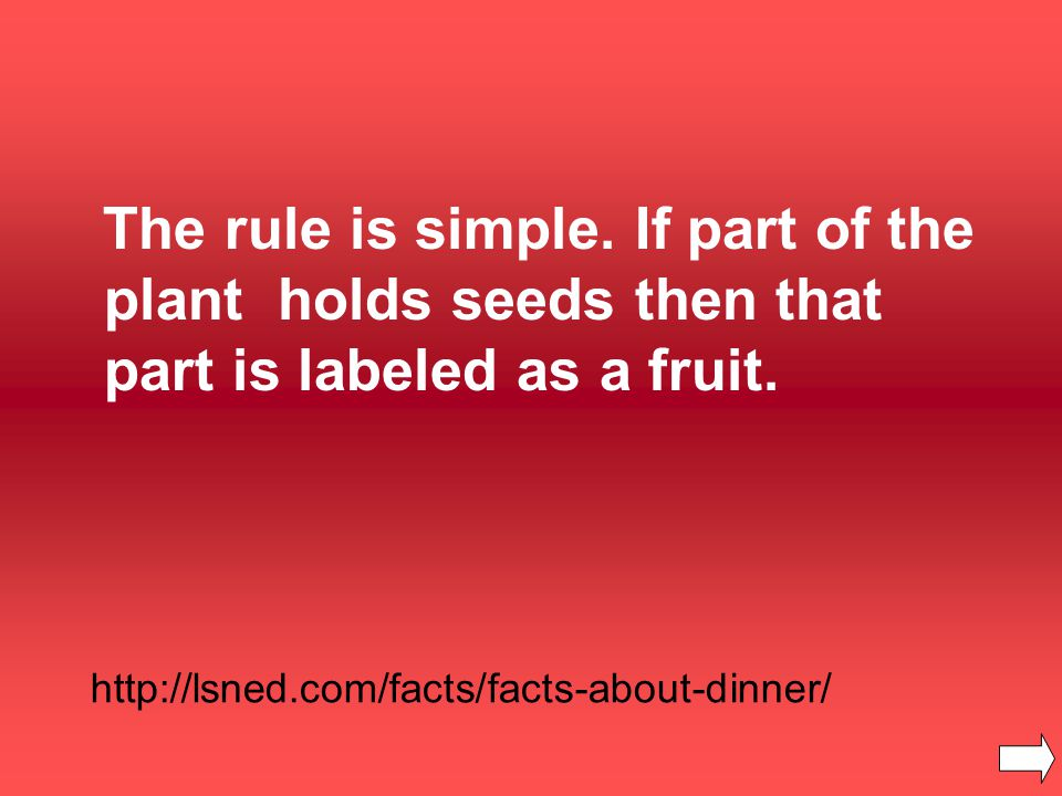 The rule is simple. If part of the plant holds seeds then that part is labeled as a fruit.