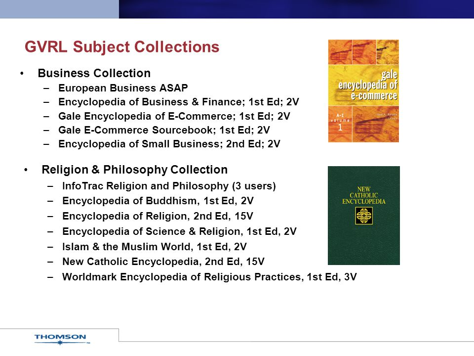GVRL Subject Collections Business Collection –European Business ASAP –Encyclopedia of Business & Finance; 1st Ed; 2V –Gale Encyclopedia of E-Commerce;