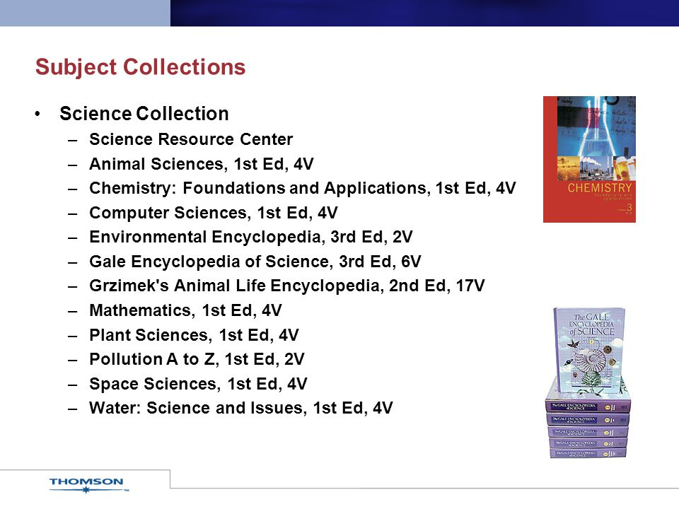 Subject Collections Science Collection –Science Resource Center –Animal Sciences, 1st Ed, 4V –Chemistry: Foundations and Applications, 1st Ed, 4V –Computer Sciences, 1st Ed, 4V –Environmental Encyclopedia, 3rd Ed, 2V –Gale Encyclopedia of Science, 3rd Ed, 6V –Grzimek s Animal Life Encyclopedia, 2nd Ed, 17V –Mathematics, 1st Ed, 4V –Plant Sciences, 1st Ed, 4V –Pollution A to Z, 1st Ed, 2V –Space Sciences, 1st Ed, 4V –Water: Science and Issues, 1st Ed, 4V