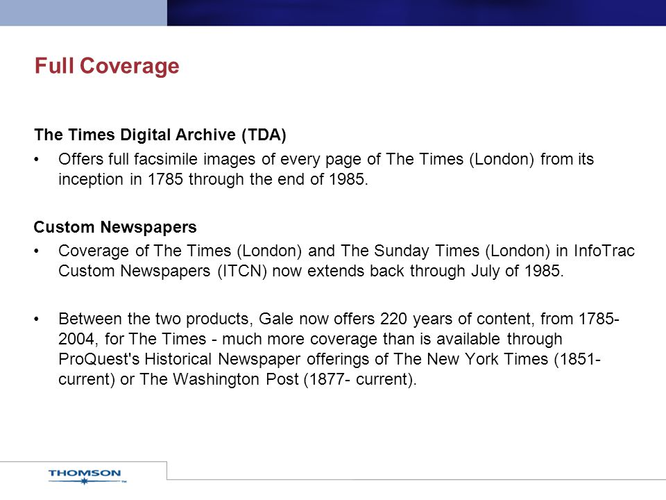 Full Coverage The Times Digital Archive (TDA) Offers full facsimile images of every page of The Times (London) from its inception in 1785 through the end of 1985.