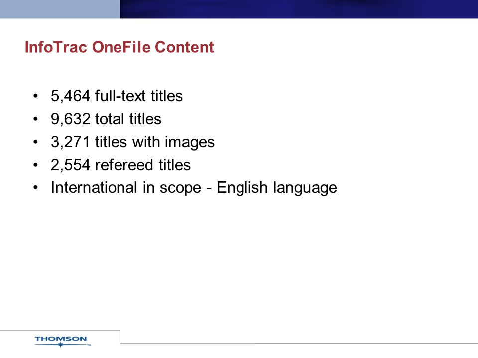 InfoTrac OneFile Content 5,464 full-text titles 9,632 total titles 3,271 titles with images 2,554 refereed titles International in scope - English lan