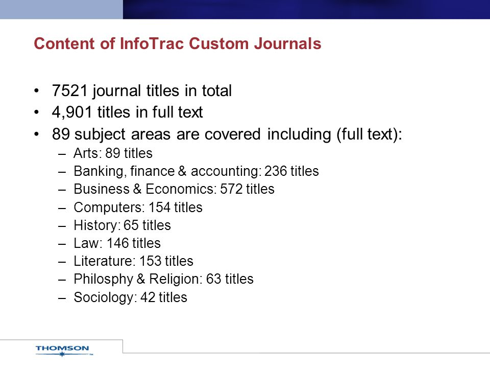 7521 journal titles in total 4,901 titles in full text 89 subject areas are covered including (full text): –Arts: 89 titles –Banking, finance & accounting: 236 titles –Business & Economics: 572 titles –Computers: 154 titles –History: 65 titles –Law: 146 titles –Literature: 153 titles –Philosphy & Religion: 63 titles –Sociology: 42 titles Content of InfoTrac Custom Journals