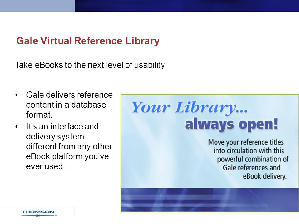 Gale Virtual Reference Library Gale delivers reference content in a database format. It's an interface and delivery system different from any other eB