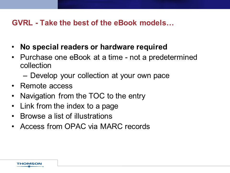 GVRL - Take the best of the eBook models… No special readers or hardware required Purchase one eBook at a time - not a predetermined collection –Develop your collection at your own pace Remote access Navigation from the TOC to the entry Link from the index to a page Browse a list of illustrations Access from OPAC via MARC records