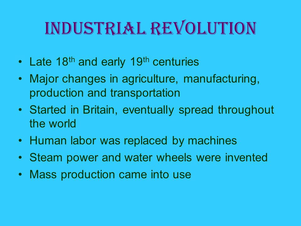 Industrial Revolution Late 18 th and early 19 th centuries Major changes in agriculture, manufacturing, production and transportation Started in Britain, eventually spread throughout the world Human labor was replaced by machines Steam power and water wheels were invented Mass production came into use