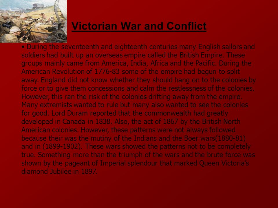 Victorian War and Conflict During the seventeenth and eighteenth centuries many English sailors and soldiers had built up an overseas empire called the British Empire.