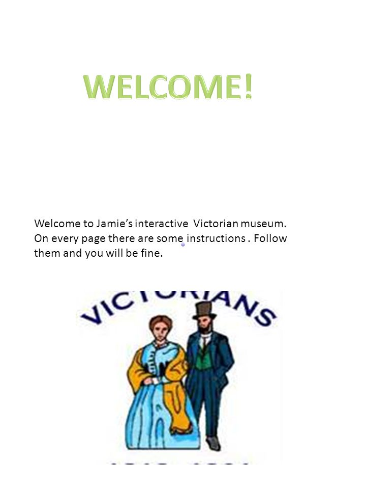 Welcome to Jamie's interactive Victorian museum.On every page there are some instructions.