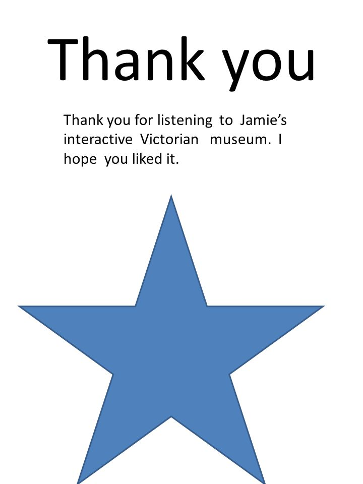 Thank you Thank you for listening to Jamie's interactive Victorian museum. I hope you liked it.