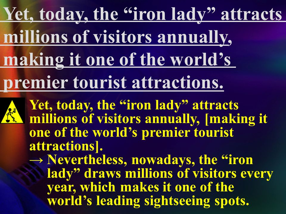 "Yet, today, the ""iron lady"" attracts millions of visitors annually, making it one of the world's premier tourist attractions. tourist attraction = a p"