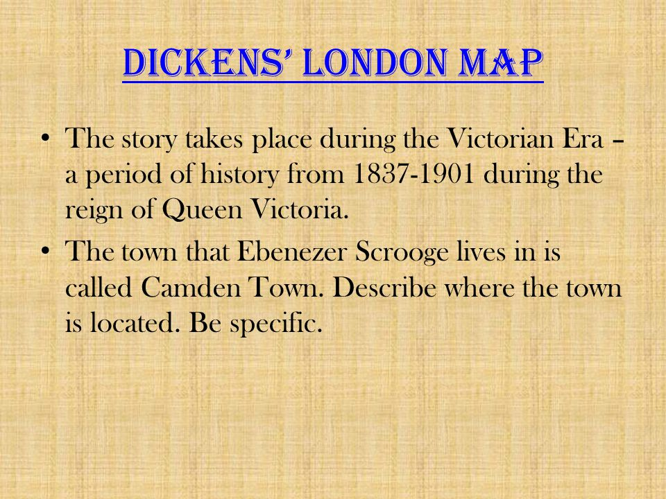 Dickens' London Map The story takes place during the Victorian Era – a period of history from 1837-1901 during the reign of Queen Victoria.