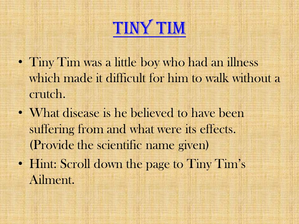 Tiny Tim Tiny Tim was a little boy who had an illness which made it difficult for him to walk without a crutch.