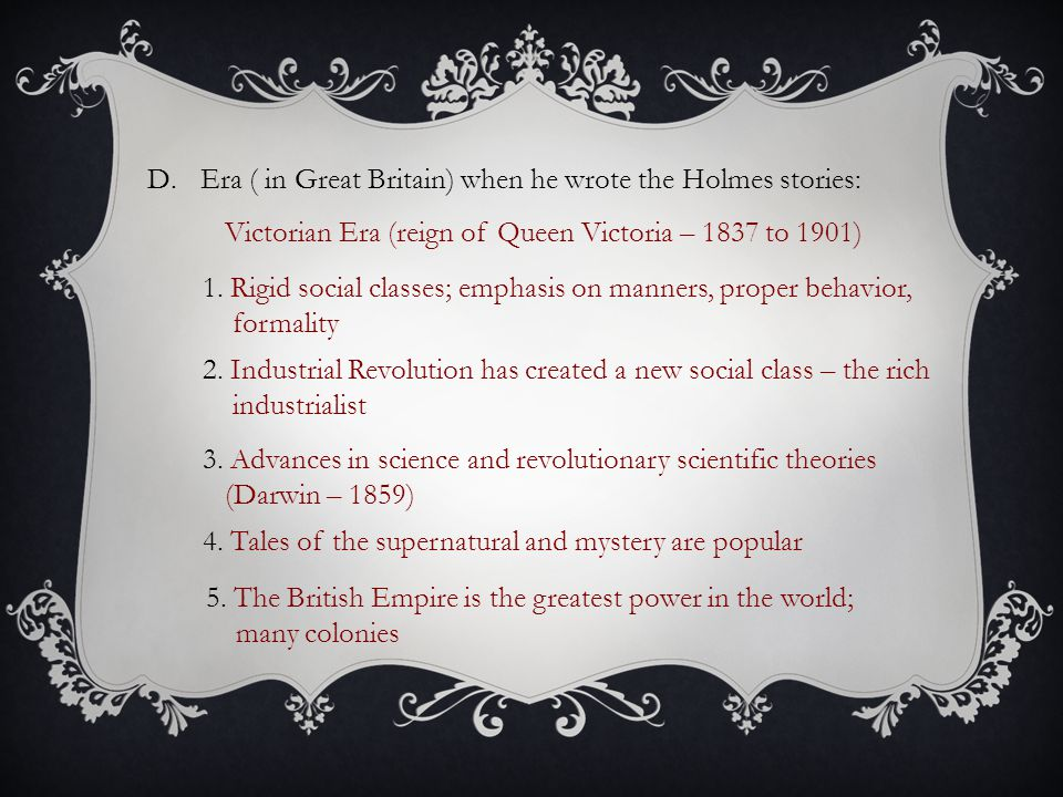 D.Era ( in Great Britain) when he wrote the Holmes stories: Victorian Era (reign of Queen Victoria – 1837 to 1901) 1. Rigid social classes; emphasis o