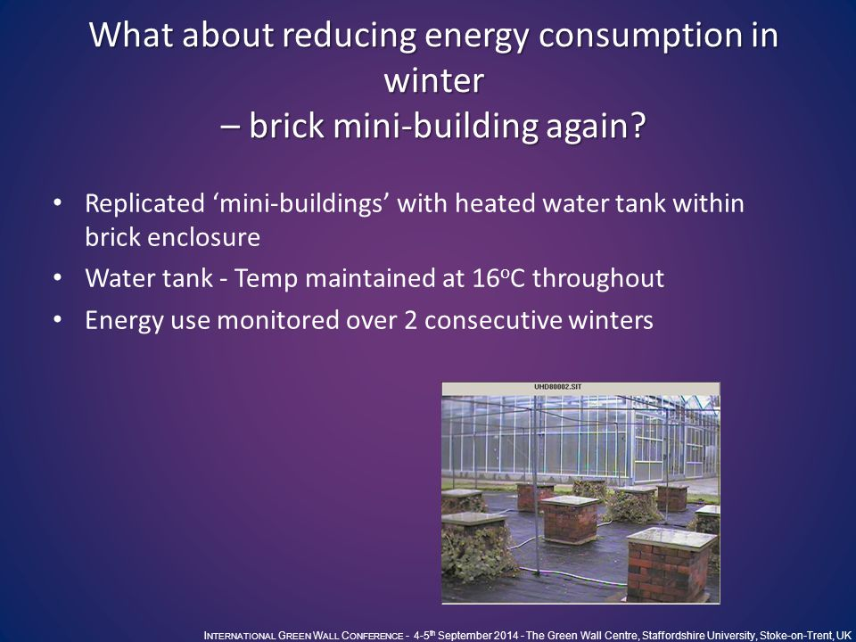 I NTERNATIONAL G REEN W ALL C ONFERENCE - 4-5 th September 2014 - The Green Wall Centre, Staffordshire University, Stoke-on-Trent, UK What about reducing energy consumption in winter – brick mini-building again.