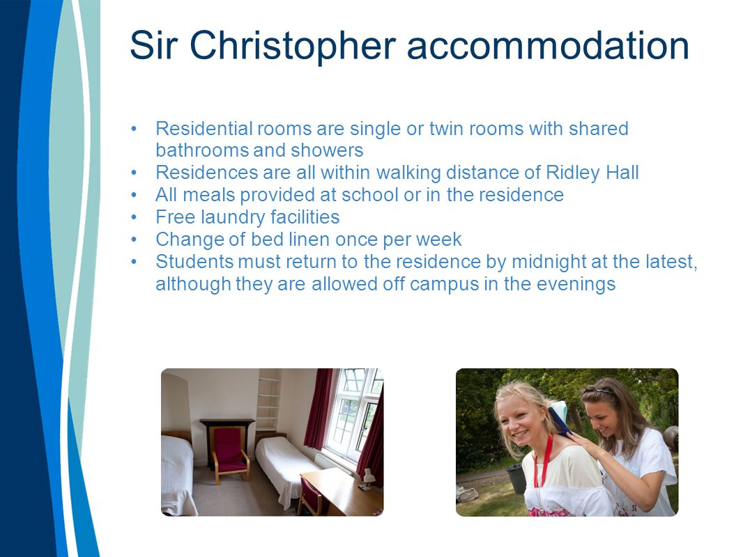 Sir Christopher course content Standard programme: 3 hours of English per day, Monday - Friday Intensive programme: 4.5 hours of English for four days, 3 hours on the fifth day Course materials provided Certificate and end of course report upon completion of course 2 hours of activities per day for four days each week on standard programme Evening activities 7 days per week Activities office and staff Excellent welfare staff 1 full-day excursion per week on a Saturday