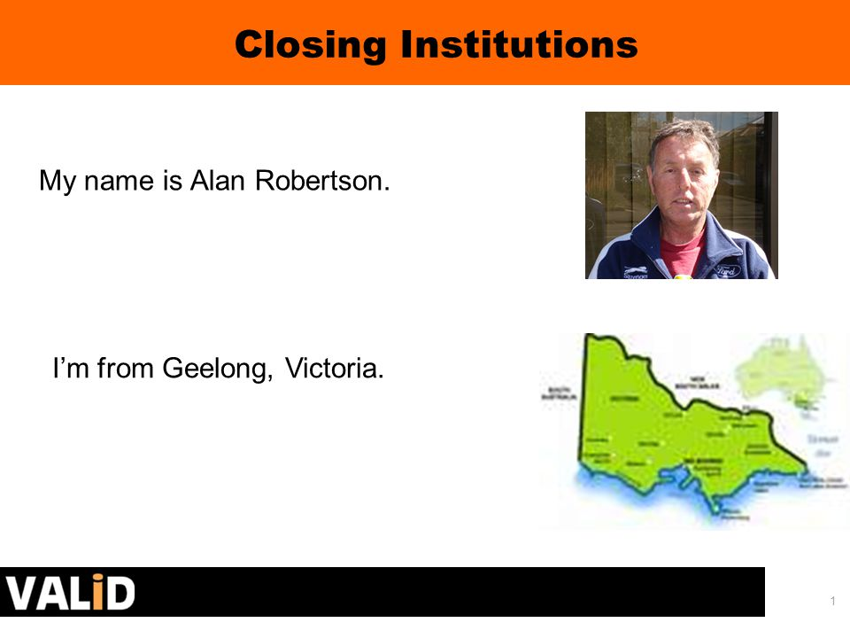 1 My name is Alan Robertson. Closing Institutions I'm from Geelong, Victoria.