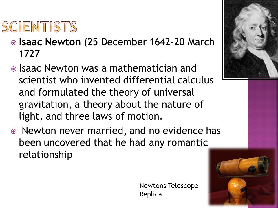  Isaac Newton (25 December 1642-20 March 1727  Isaac Newton was a mathematician and scientist who invented differential calculus and formulated the theory of universal gravitation, a theory about the nature of light, and three laws of motion.