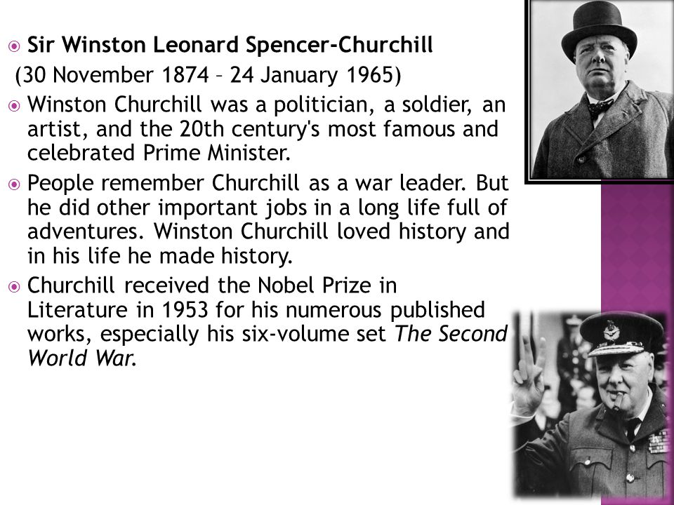  Sir Winston Leonard Spencer-Churchill (30 November 1874 – 24 January 1965)  Winston Churchill was a politician, a soldier, an artist, and the 20th century s most famous and celebrated Prime Minister.