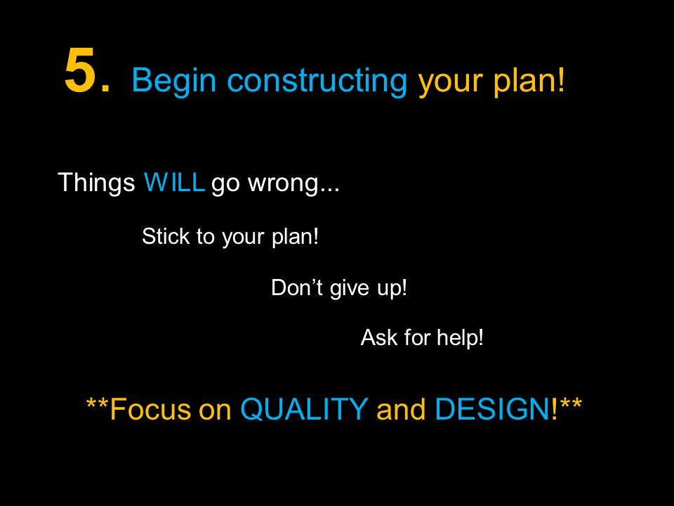 5. Begin constructing your plan. Don't give up. Stick to your plan.
