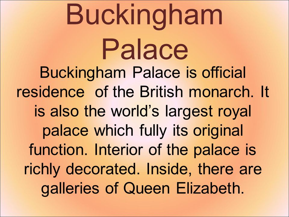 Buckingham Palace Buckingham Palace is official residence of the British monarch. It is also the world's largest royal palace which fully its original