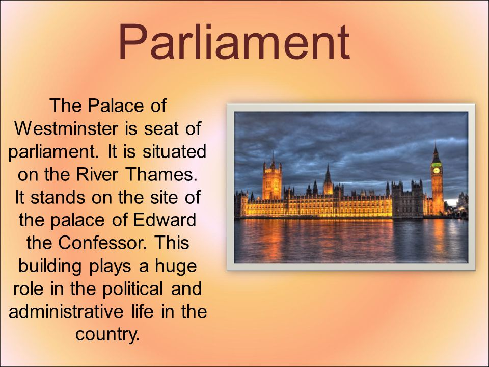 Parliament The Palace of Westminster is seat of parliament. It is situated on the River Thames. It stands on the site of the palace of Edward the Conf