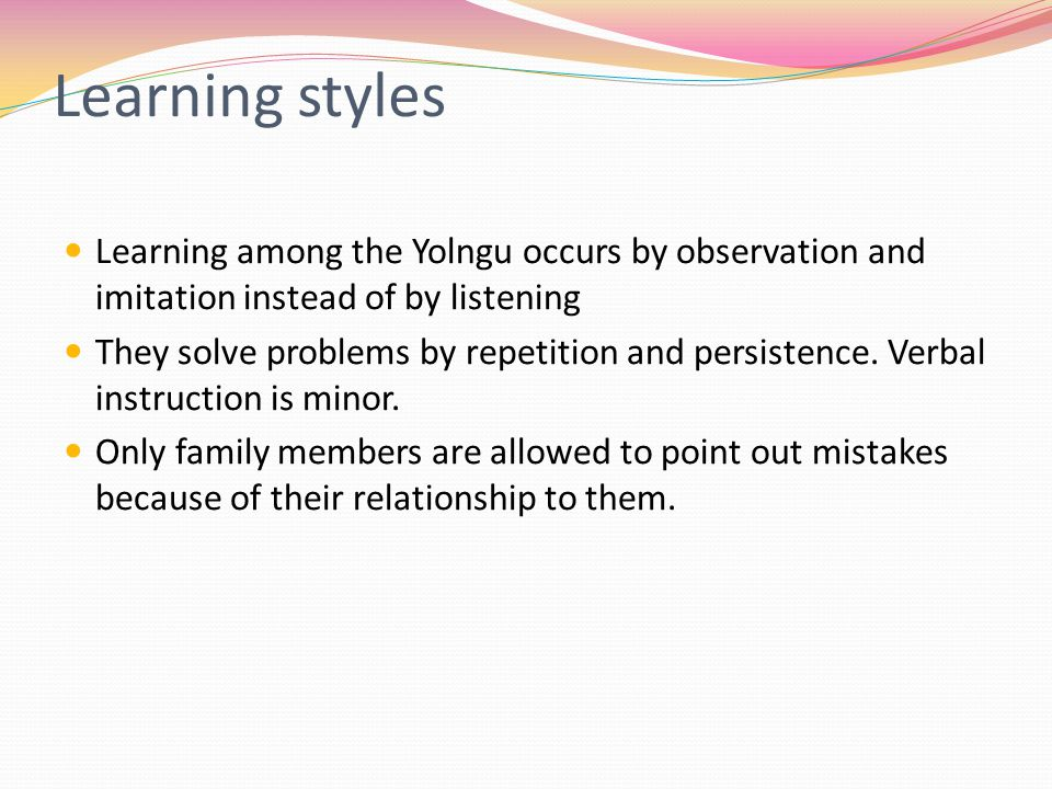 Learning styles Learning among the Yolngu occurs by observation and imitation instead of by listening They solve problems by repetition and persistence.