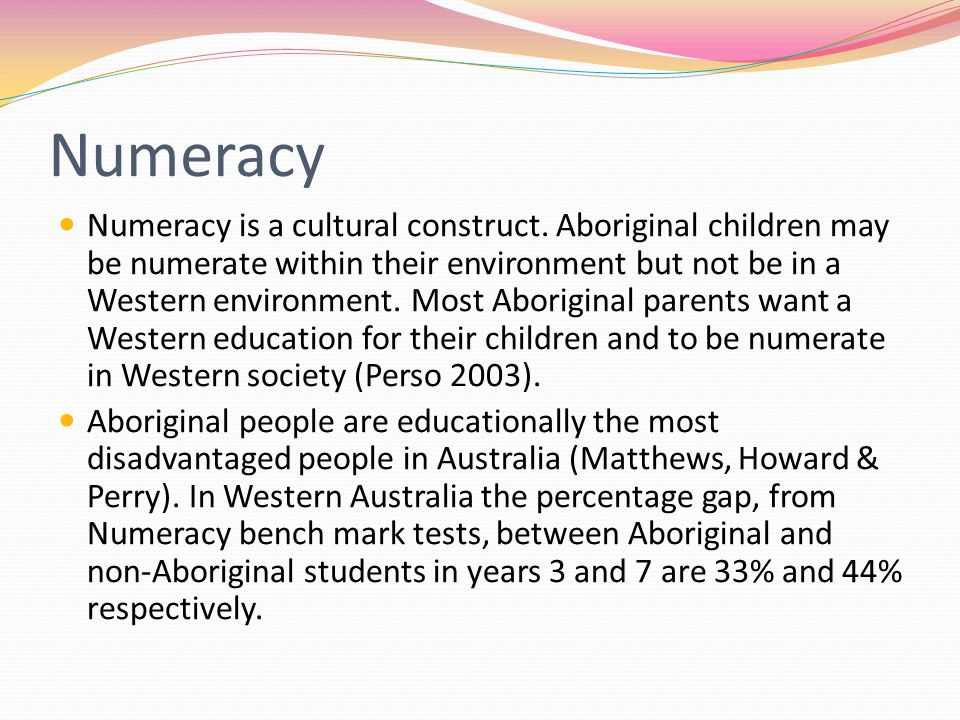 Numeracy Numeracy is a cultural construct. Aboriginal children may be numerate within their environment but not be in a Western environment. Most Abor