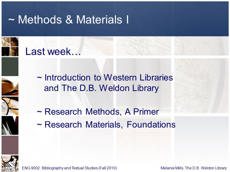 ~ Methods & Materials II Agenda This week… ~ Critically Analyzing Information ~ Advanced Research Methods ~ Specialized Research Materials (Reference, Secondary and Primary sources) ~ Q & A (Research Assignment) ENG 9002: Bibliography and Textual Studies (Fall 2010) Melanie Mills, The D.B.
