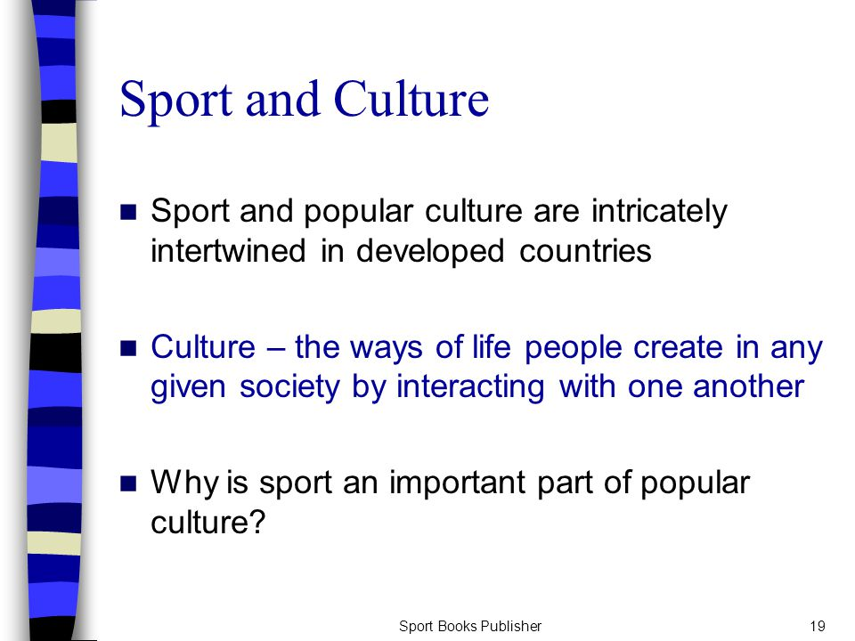 Sport Books Publisher19 Sport and Culture Sport and popular culture are intricately intertwined in developed countries Culture – the ways of life people create in any given society by interacting with one another Why is sport an important part of popular culture?