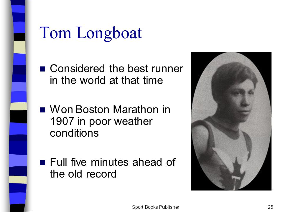 Sport Books Publisher25 Tom Longboat Considered the best runner in the world at that time Won Boston Marathon in 1907 in poor weather conditions Full five minutes ahead of the old record