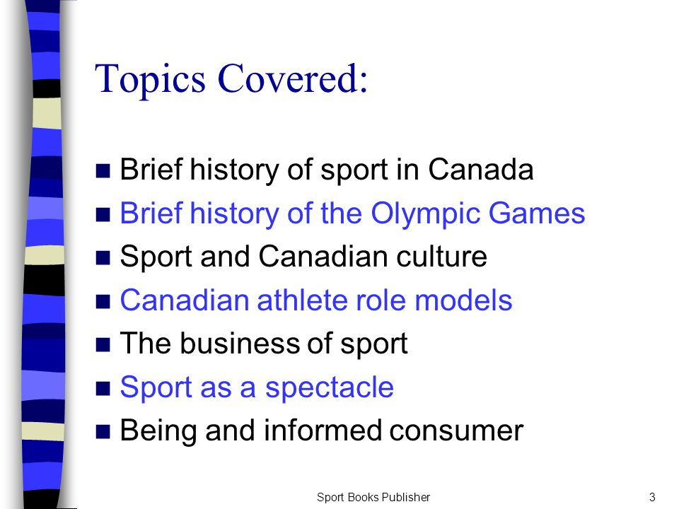 Sport Books Publisher3 Topics Covered: Brief history of sport in Canada Brief history of the Olympic Games Sport and Canadian culture Canadian athlete role models The business of sport Sport as a spectacle Being and informed consumer