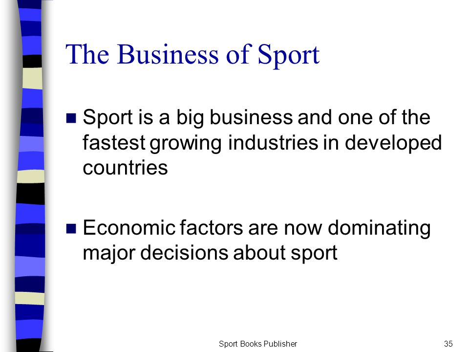 Sport Books Publisher35 The Business of Sport Sport is a big business and one of the fastest growing industries in developed countries Economic factors are now dominating major decisions about sport