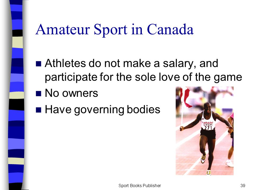 Sport Books Publisher39 Amateur Sport in Canada Athletes do not make a salary, and participate for the sole love of the game No owners Have governing bodies