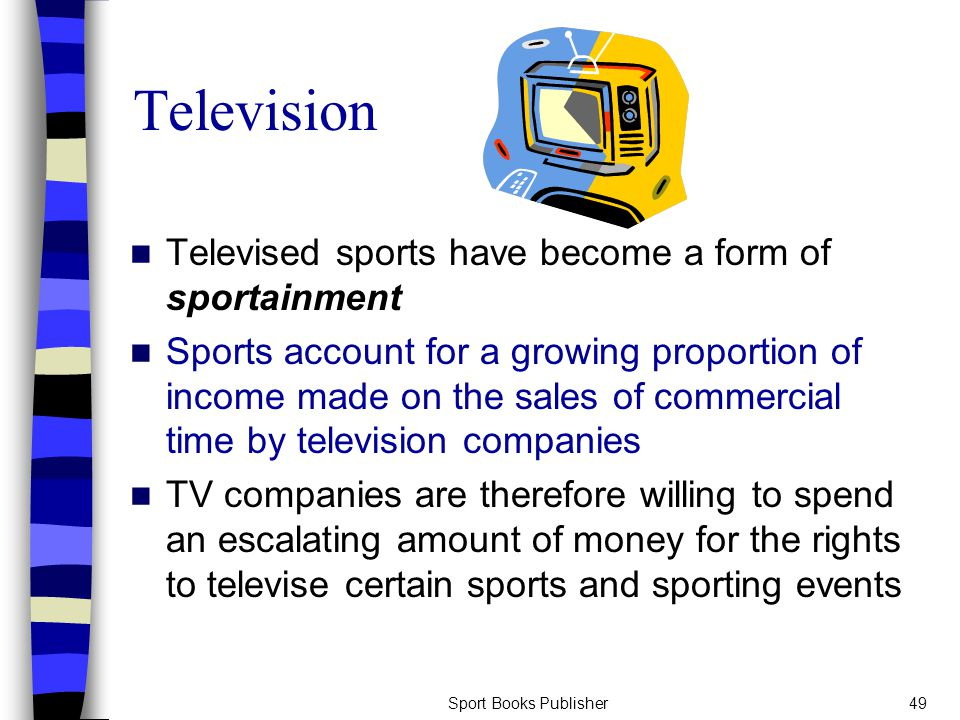 Sport Books Publisher49 Television Televised sports have become a form of sportainment Sports account for a growing proportion of income made on the sales of commercial time by television companies TV companies are therefore willing to spend an escalating amount of money for the rights to televise certain sports and sporting events