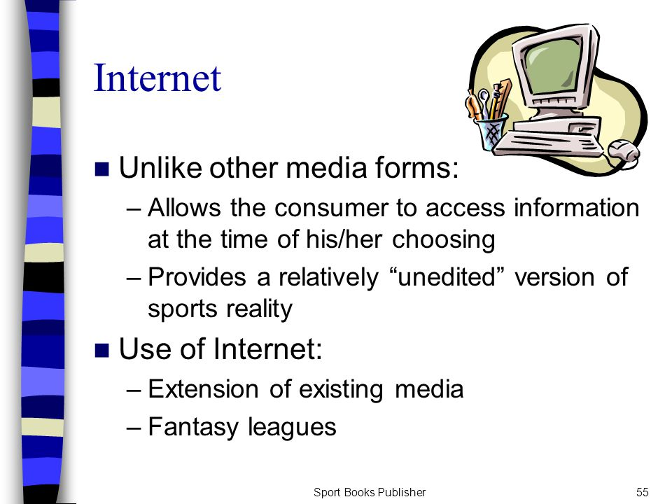 Sport Books Publisher55 Internet Unlike other media forms: –Allows the consumer to access information at the time of his/her choosing –Provides a relatively unedited version of sports reality Use of Internet: –Extension of existing media –Fantasy leagues