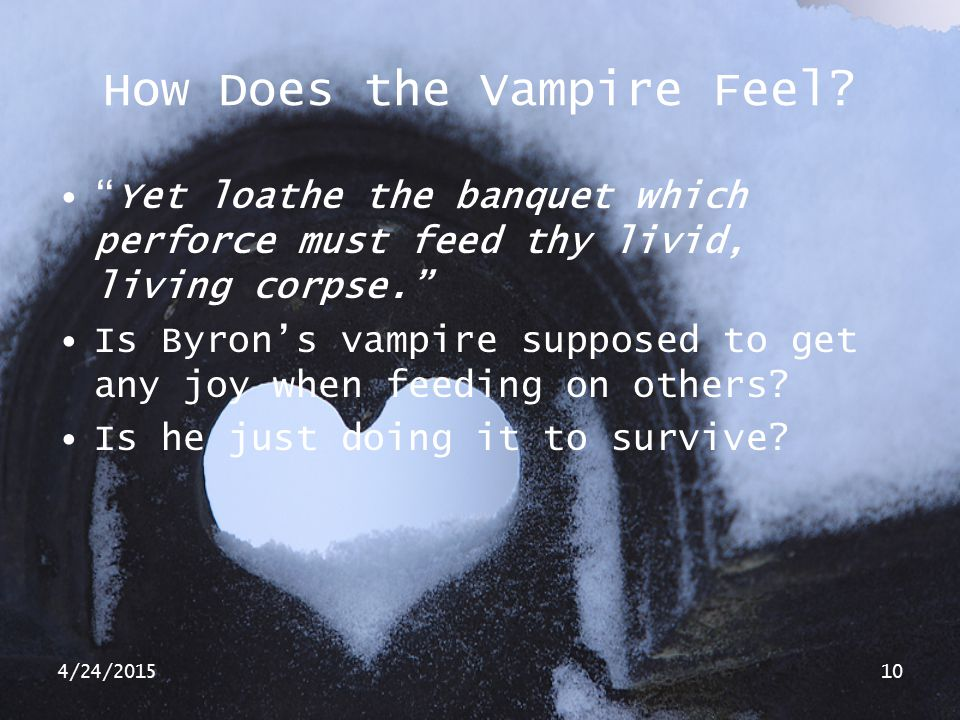 "4/24/201510 How Does the Vampire Feel? ""Yet loathe the banquet which perforce must feed thy livid, living corpse."" Is Byron's vampire supposed to get"