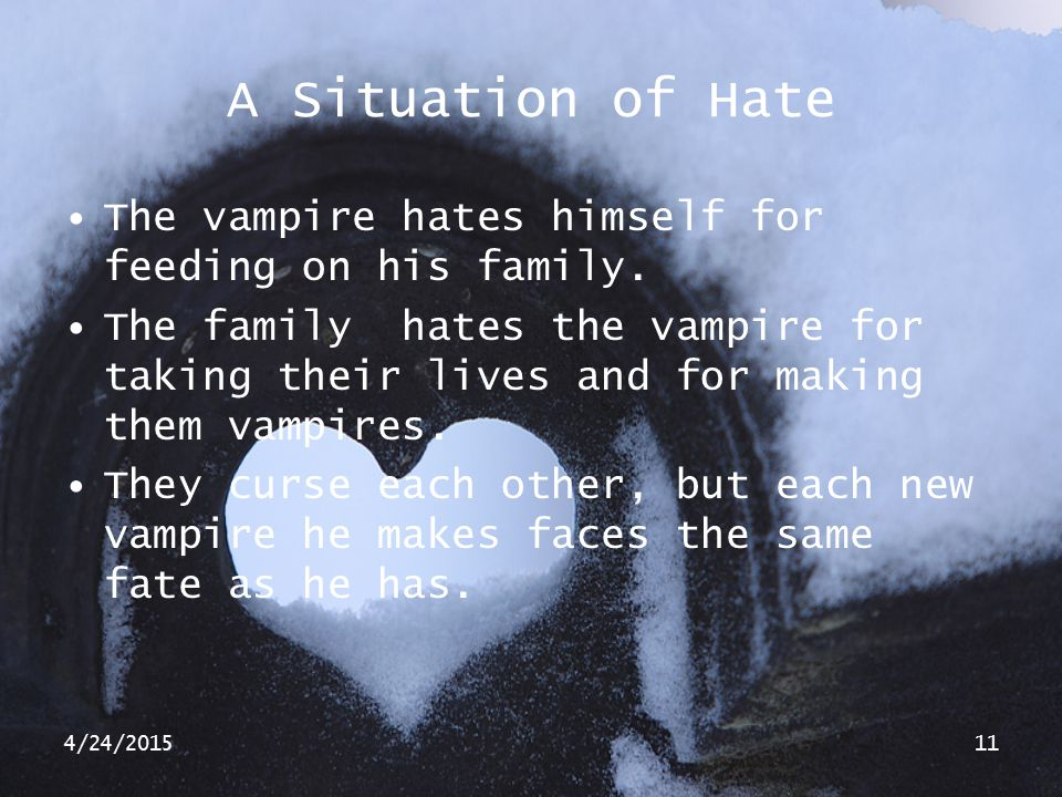 4/24/201511 A Situation of Hate The vampire hates himself for feeding on his family. The family hates the vampire for taking their lives and for makin