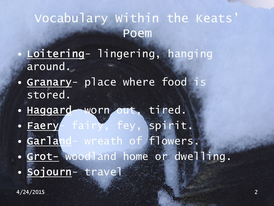 4/24/20152 Vocabulary Within the Keats' Poem Loitering- lingering, hanging around. Granary- place where food is stored. Haggard- worn out, tired. Faer