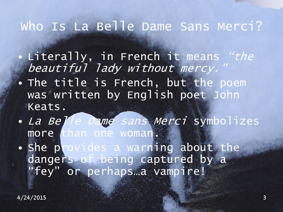 "4/24/20153 Who Is La Belle Dame Sans Merci? Literally, in French it means ""the beautiful lady without mercy."" The title is French, but the poem was wr"