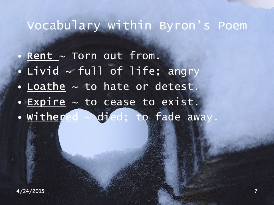 4/24/20157 Vocabulary within Byron's Poem Rent ~ Torn out from. Livid ~ full of life; angry Loathe ~ to hate or detest. Expire ~ to cease to exist. Wi