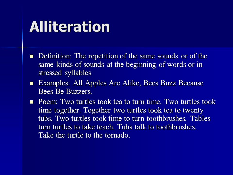 Alliteration Definition: The repetition of the same sounds or of the same kinds of sounds at the beginning of words or in stressed syllables Definition: The repetition of the same sounds or of the same kinds of sounds at the beginning of words or in stressed syllables Examples: All Apples Are Alike, Bees Buzz Because Bees Be Buzzers.