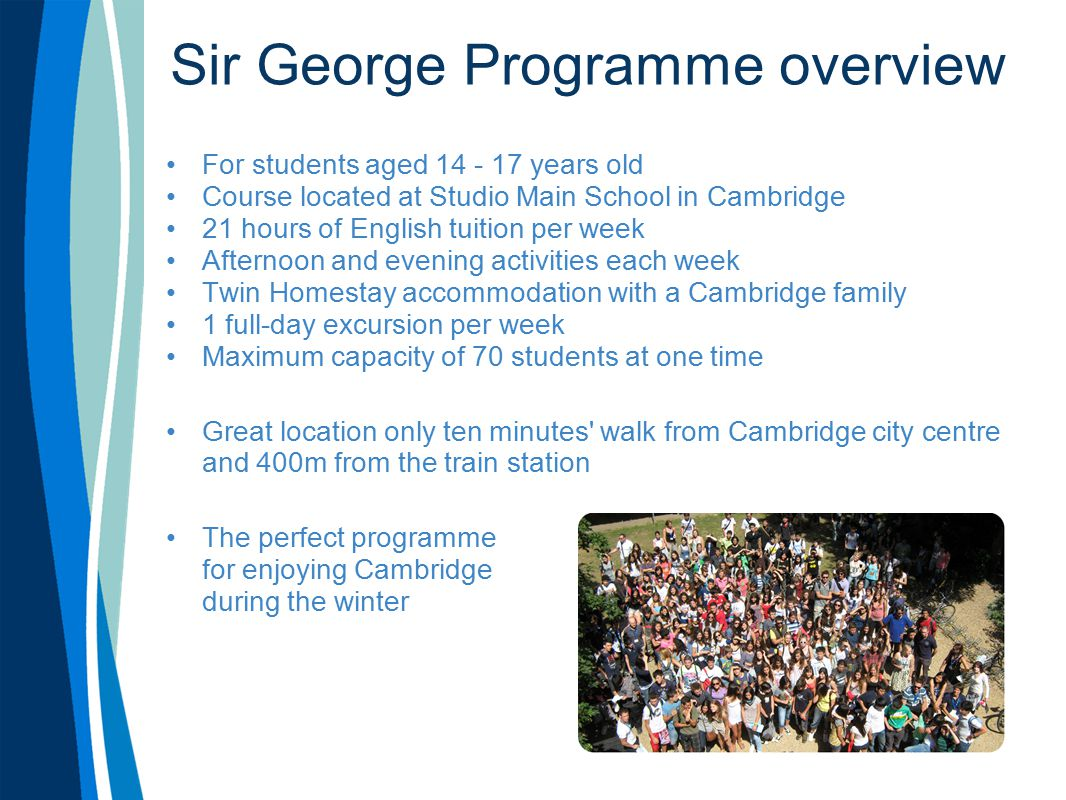 Sir George Programme overview For students aged 14 - 17 years old Course located at Studio Main School in Cambridge 21 hours of English tuition per week Afternoon and evening activities each week Twin Homestay accommodation with a Cambridge family 1 full-day excursion per week Maximum capacity of 70 students at one time Great location only ten minutes walk from Cambridge city centre and 400m from the train station The perfect programme for enjoying Cambridge during the winter