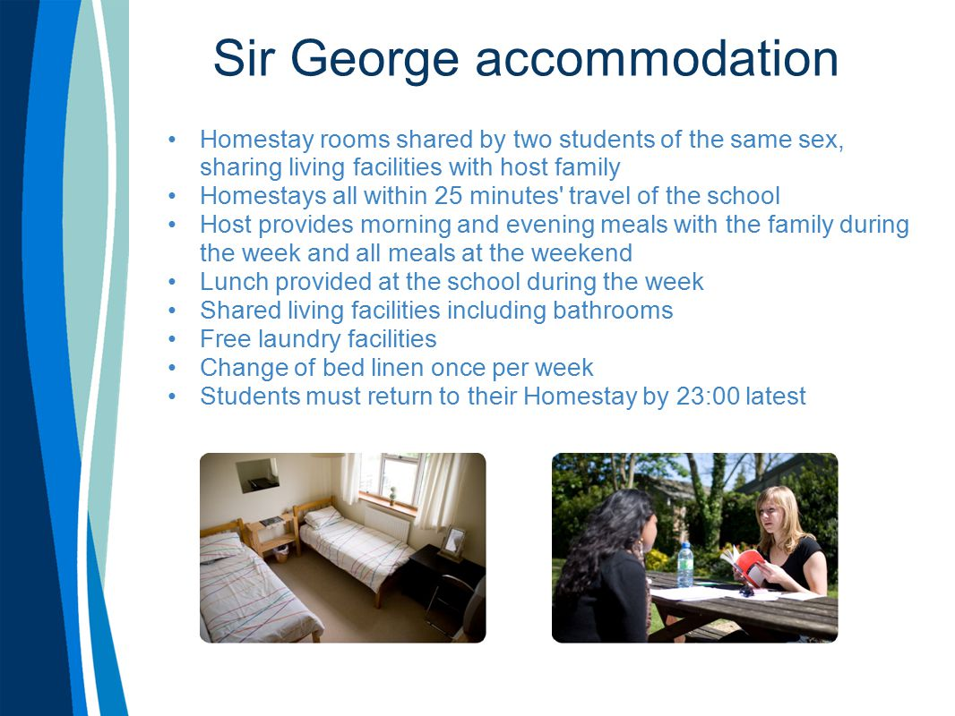 Sir George accommodation Homestay rooms shared by two students of the same sex, sharing living facilities with host family Homestays all within 25 minutes travel of the school Host provides morning and evening meals with the family during the week and all meals at the weekend Lunch provided at the school during the week Shared living facilities including bathrooms Free laundry facilities Change of bed linen once per week Students must return to their Homestay by 23:00 latest